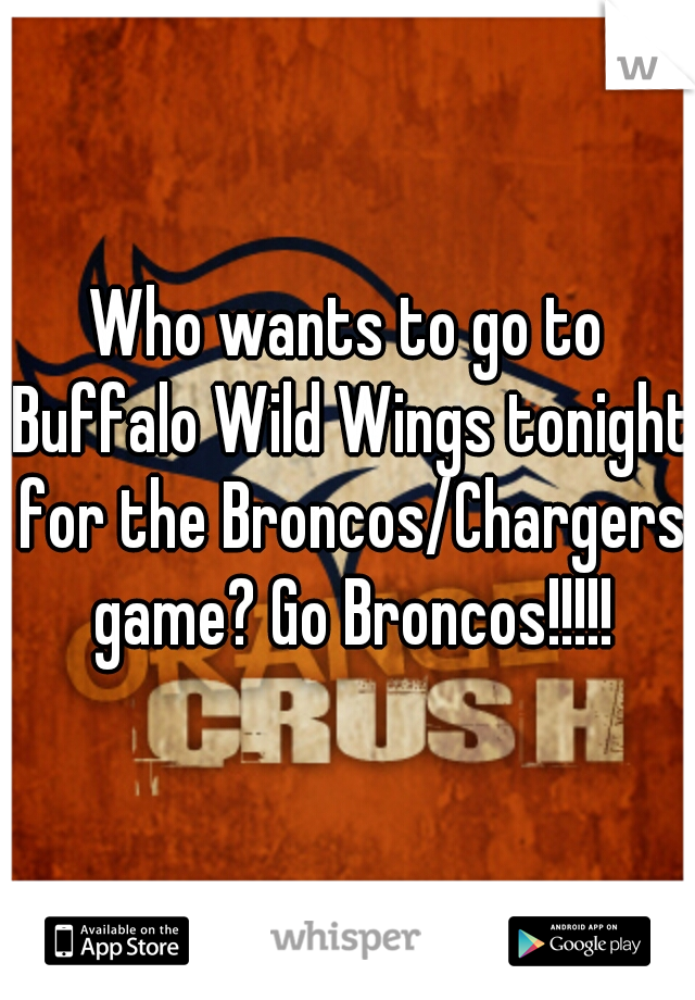 Who wants to go to Buffalo Wild Wings tonight for the Broncos/Chargers game? Go Broncos!!!!!