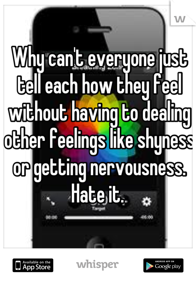 Why can't everyone just tell each how they feel without having to dealing other feelings like shyness or getting nervousness. Hate it.