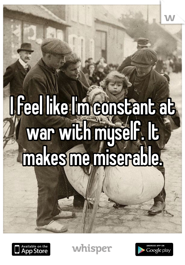 I feel like I'm constant at war with myself. It makes me miserable.