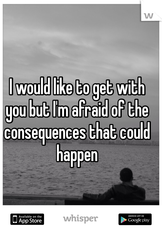I would like to get with you but I'm afraid of the consequences that could happen