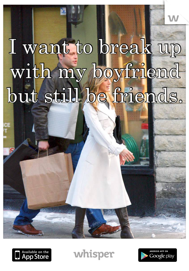 I want to break up with my boyfriend but still be friends.