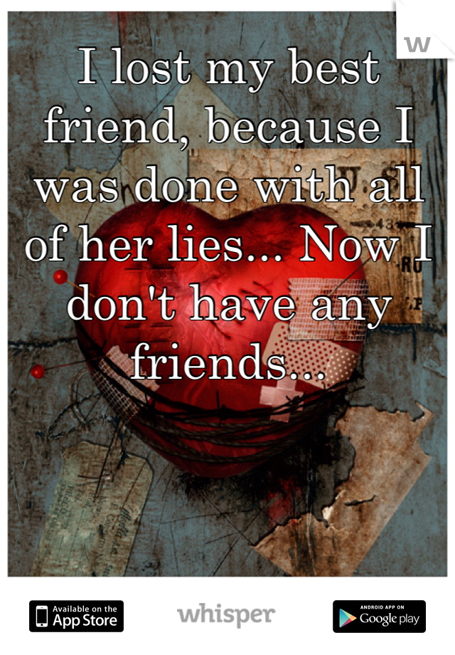 I lost my best friend, because I was done with all of her lies... Now I don't have any friends...