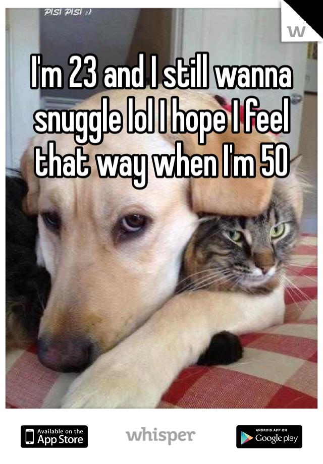I'm 23 and I still wanna snuggle lol I hope I feel that way when I'm 50