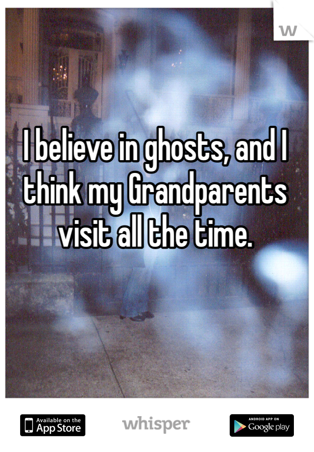 I believe in ghosts, and I think my Grandparents visit all the time.