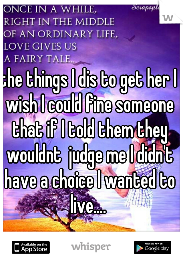 the things I dis to get her I wish I could fine someone that if I told them they wouldnt  judge me I didn't have a choice I wanted to live....