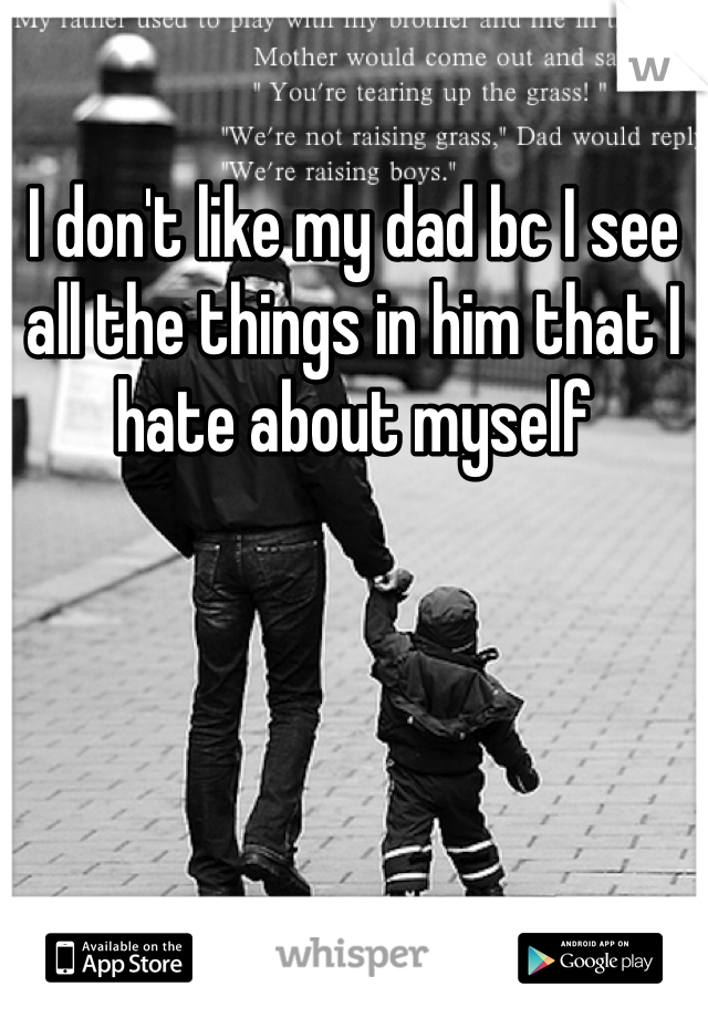 I don't like my dad bc I see all the things in him that I hate about myself