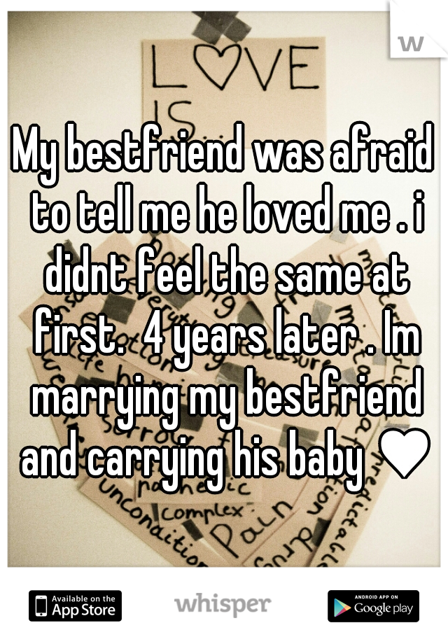 My bestfriend was afraid to tell me he loved me . i didnt feel the same at first.  4 years later . Im marrying my bestfriend and carrying his baby ♥
