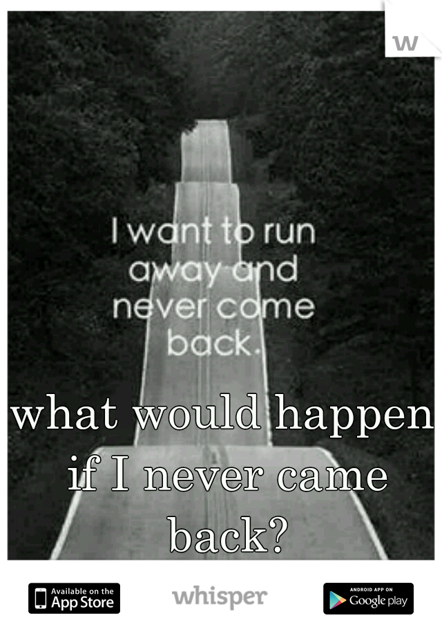 what would happen if I never came back?