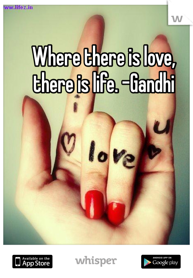 Where there is love, there is life. -Gandhi