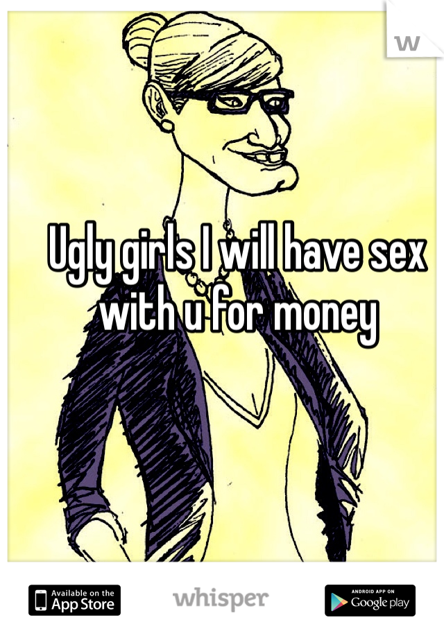Ugly girls I will have sex with u for money