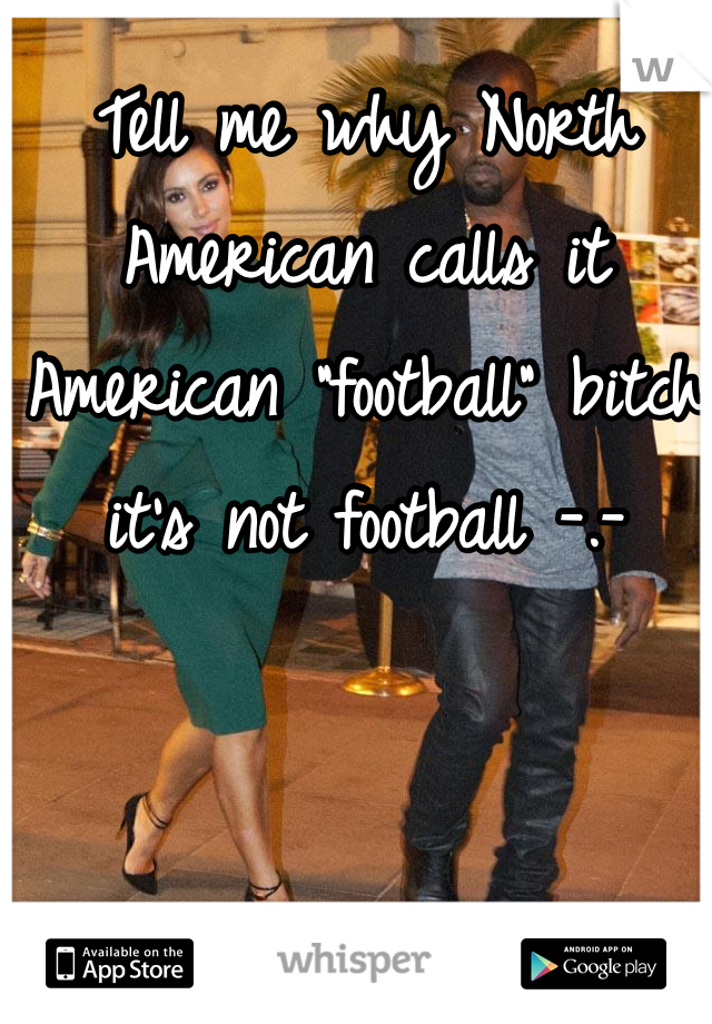 "Tell me why North American calls it American ""football"" bitch it's not football -.-"