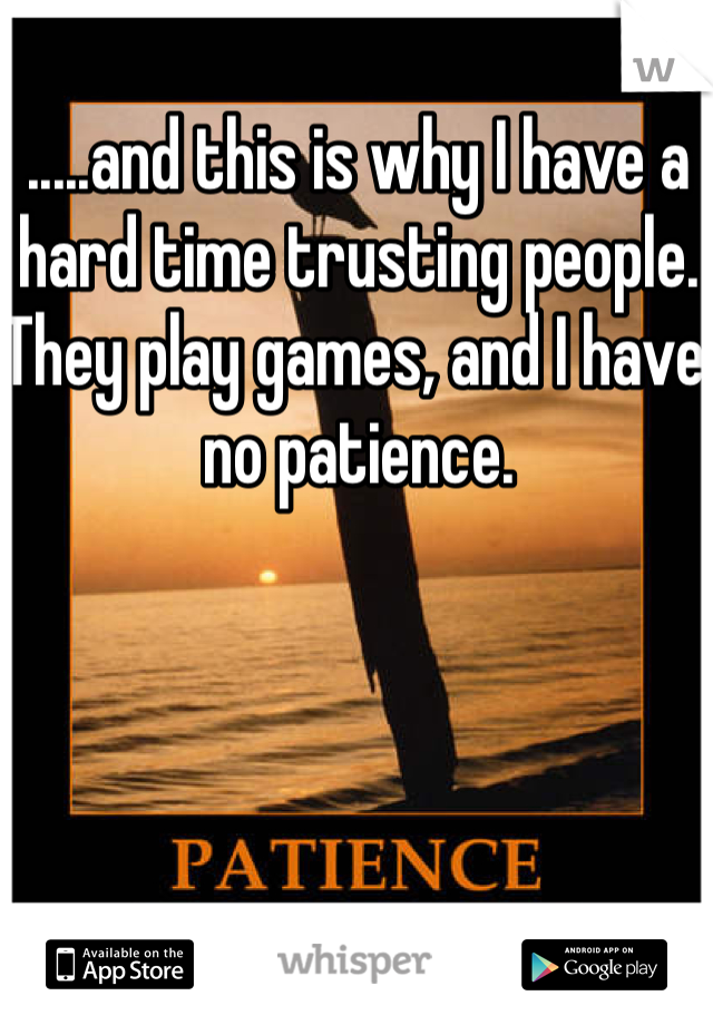 .....and this is why I have a hard time trusting people. They play games, and I have no patience.