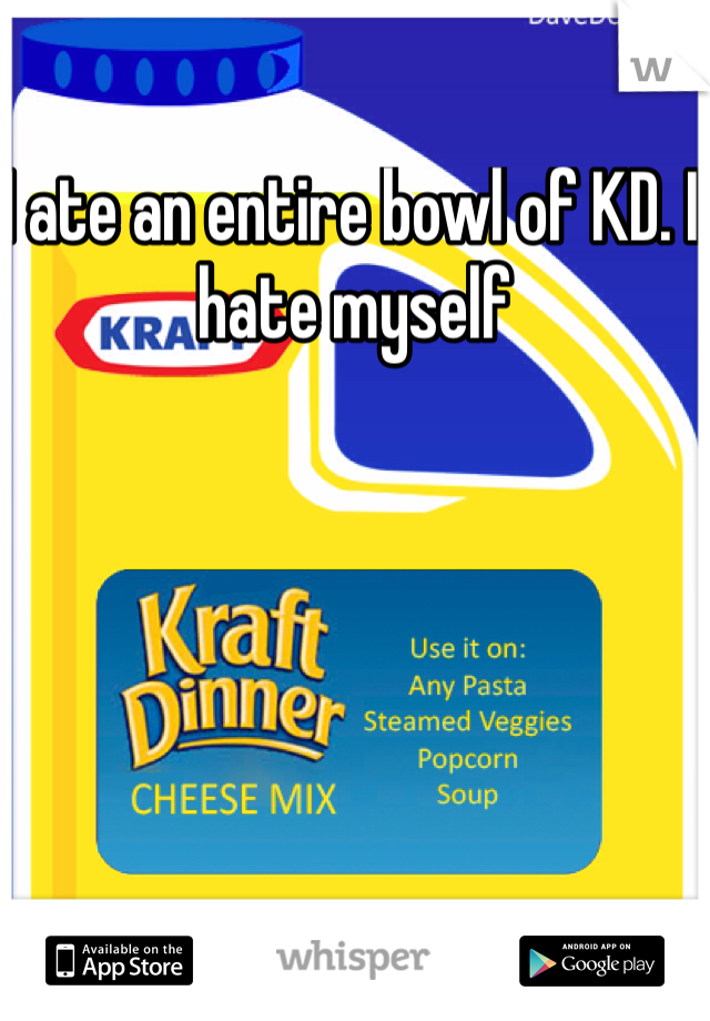 I ate an entire bowl of KD. I hate myself