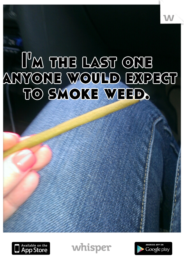 I'm the last one anyone would expect to smoke weed.