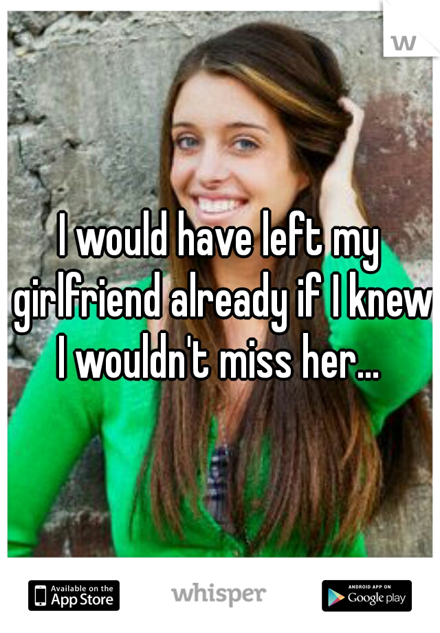 I would have left my girlfriend already if I knew I wouldn't miss her...