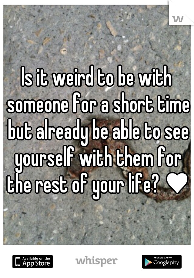 Is it weird to be with someone for a short time but already be able to see yourself with them for the rest of your life? ♥