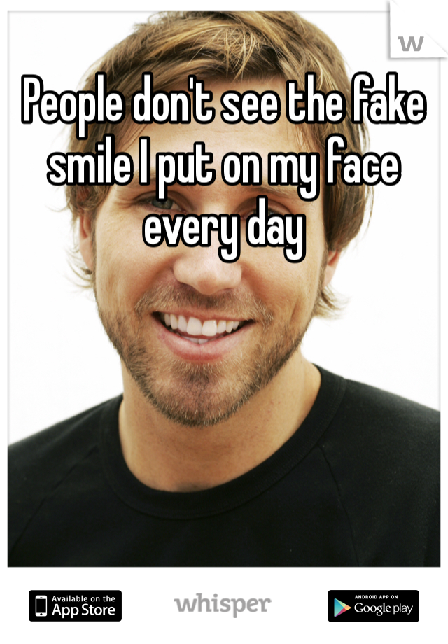 People don't see the fake smile I put on my face every day