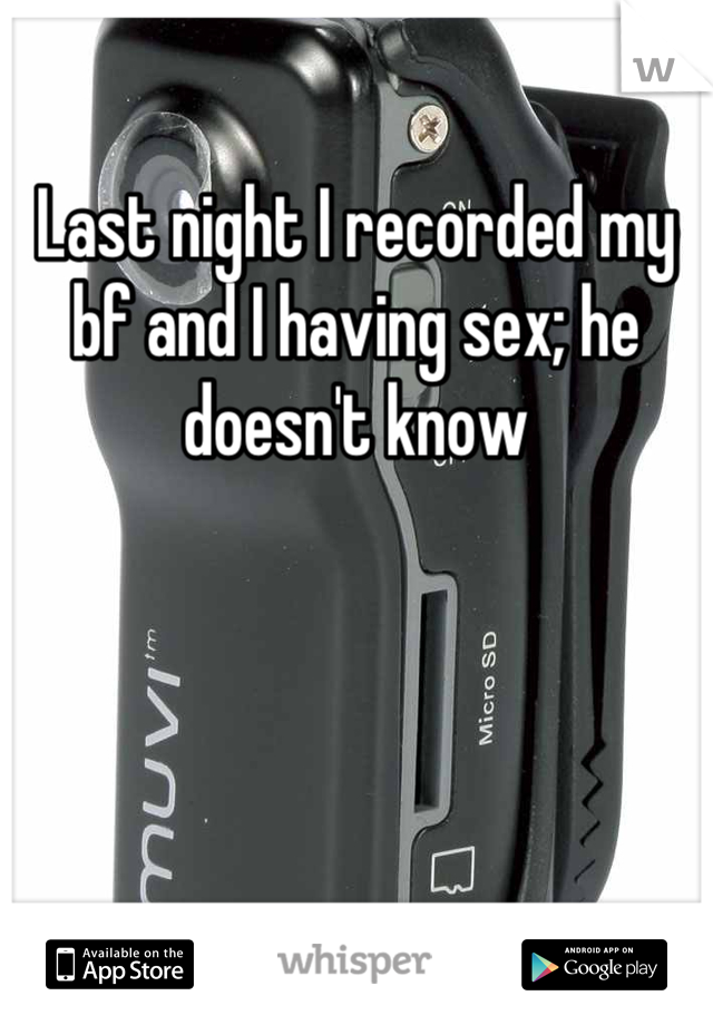 Last night I recorded my bf and I having sex; he doesn't know