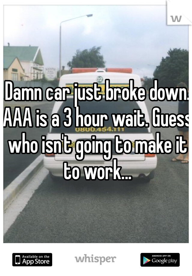 Damn car just broke down. AAA is a 3 hour wait. Guess who isn't going to make it to work...