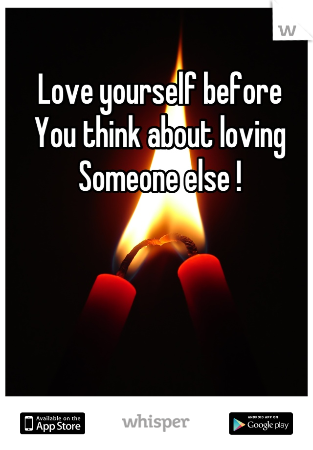 Love yourself before  You think about loving  Someone else !