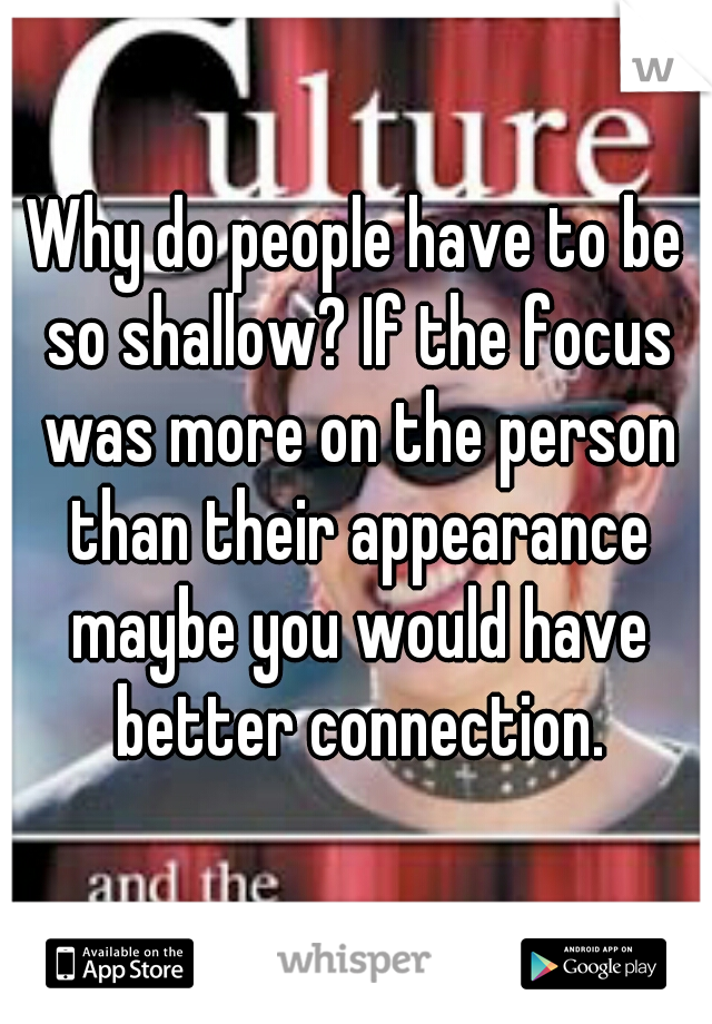 Why do people have to be so shallow? If the focus was more on the person than their appearance maybe you would have better connection.