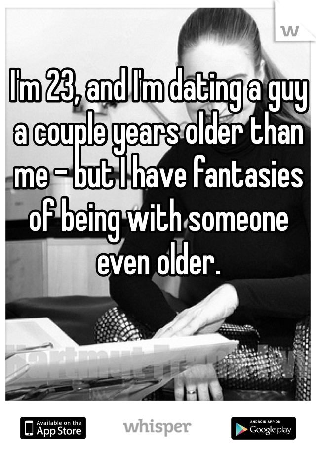 I'm 23, and I'm dating a guy a couple years older than me - but I have fantasies of being with someone even older.