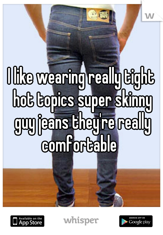 I like wearing really tight hot topics super skinny guy jeans they're really comfortable