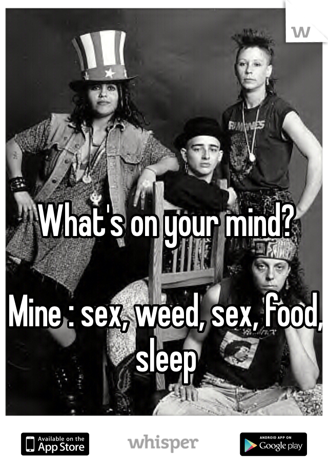 What's on your mind?  Mine : sex, weed, sex, food, sleep