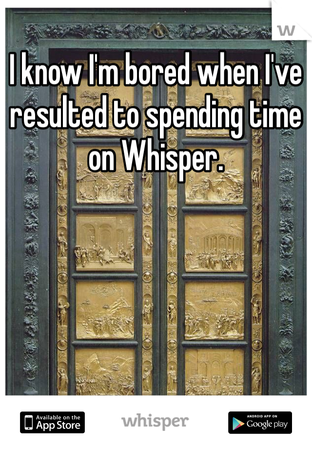 I know I'm bored when I've resulted to spending time on Whisper.