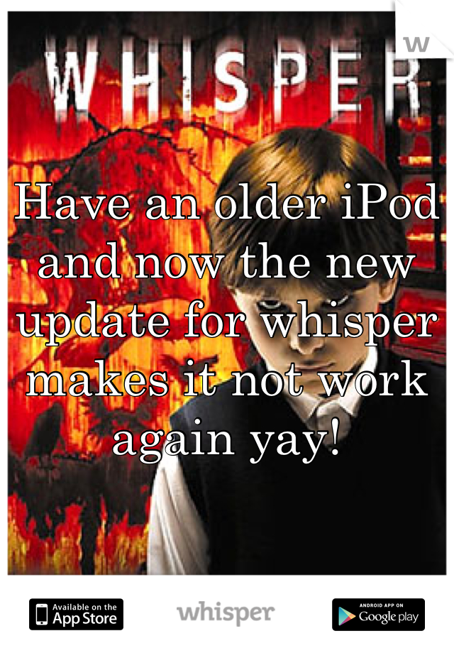 Have an older iPod and now the new update for whisper makes it not work again yay!