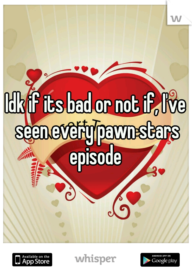 Idk if its bad or not if, I've seen every pawn stars episode
