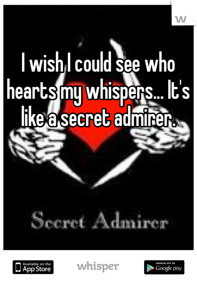 I wish I could see who hearts my whispers... It's like a secret admirer.