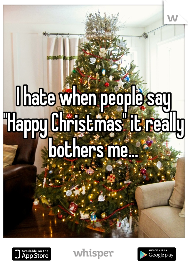 "I hate when people say ""Happy Christmas"" it really bothers me..."