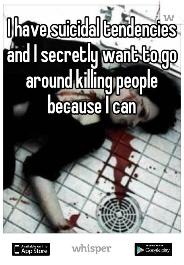 I have suicidal tendencies and I secretly want to go around killing people because I can