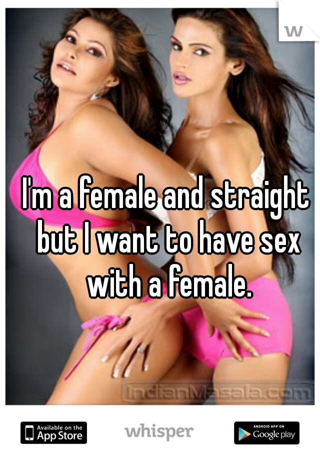I'm a female and straight but I want to have sex with a female.