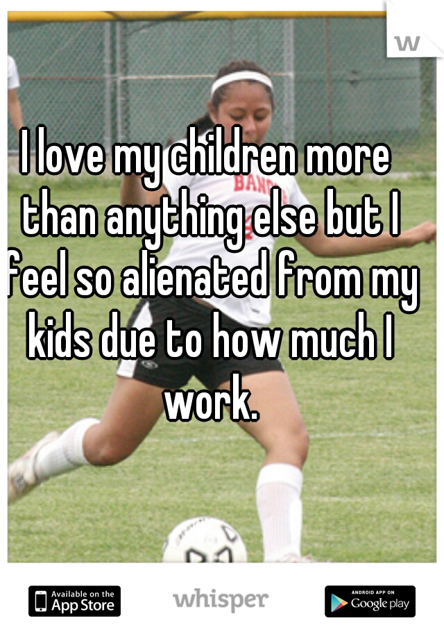 I love my children more than anything else but I feel so alienated from my kids due to how much I work.