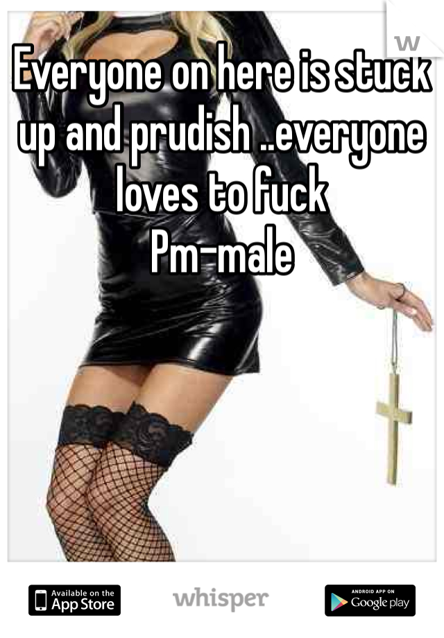 Everyone on here is stuck up and prudish ..everyone loves to fuck Pm-male