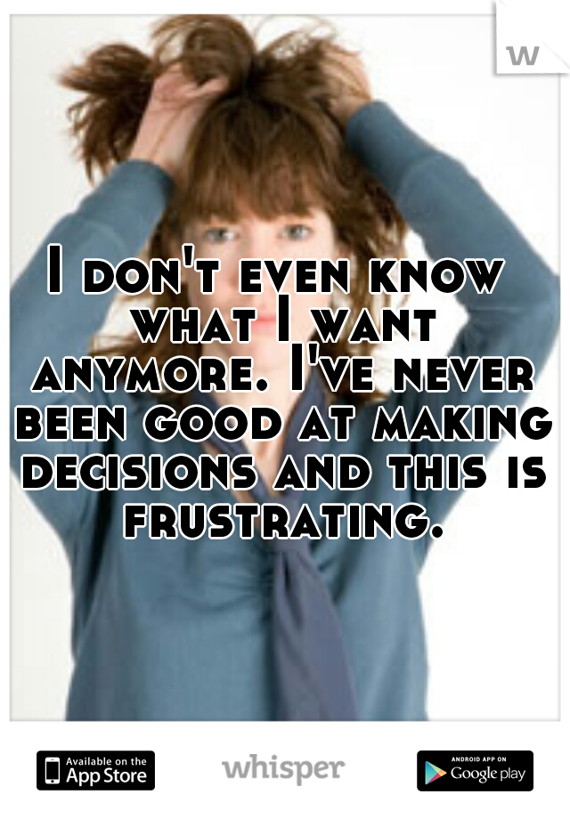 I don't even know what I want anymore. I've never been good at making decisions and this is frustrating.