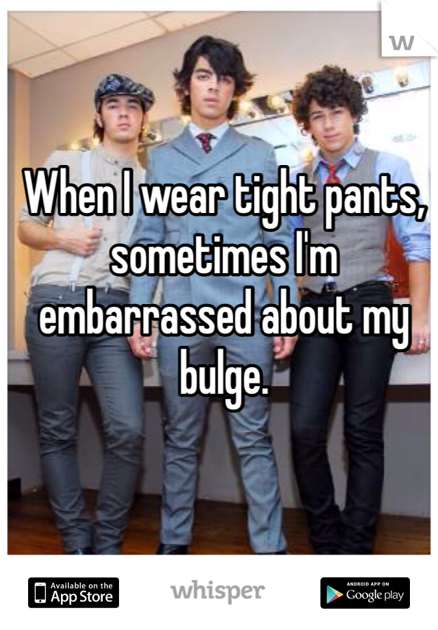 When I wear tight pants, sometimes I'm embarrassed about my bulge.