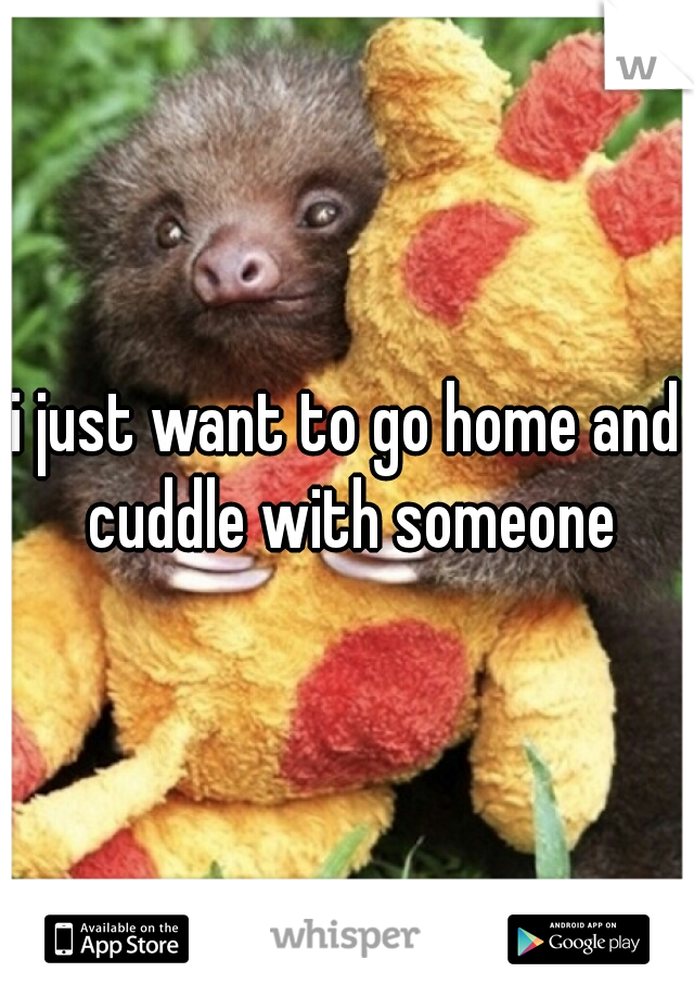 i just want to go home and cuddle with someone