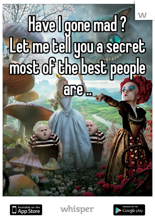 Have I gone mad ?  Let me tell you a secret most of the best people are ..