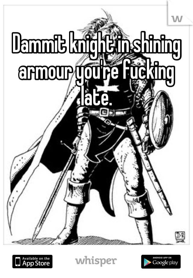 Dammit knight in shining armour you're fucking late.