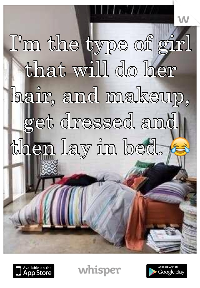 I'm the type of girl that will do her hair, and makeup, get dressed and then lay in bed. 😂