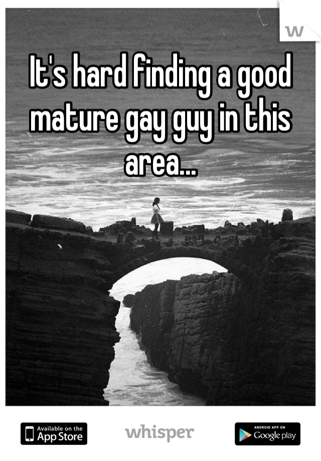 It's hard finding a good mature gay guy in this area...