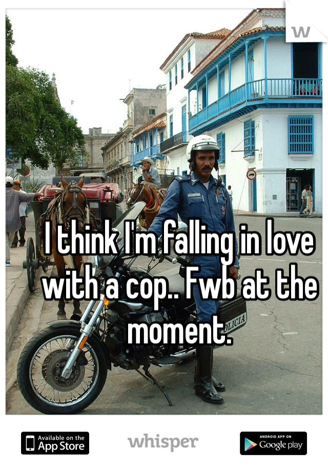 I think I'm falling in love with a cop.. Fwb at the moment.