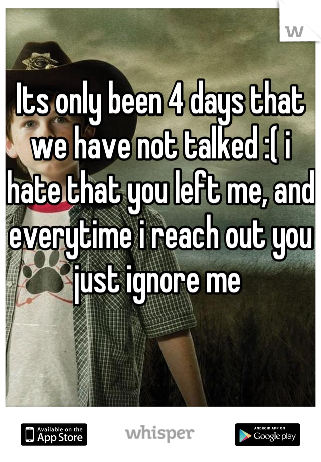Its only been 4 days that we have not talked :( i hate that you left me, and everytime i reach out you just ignore me