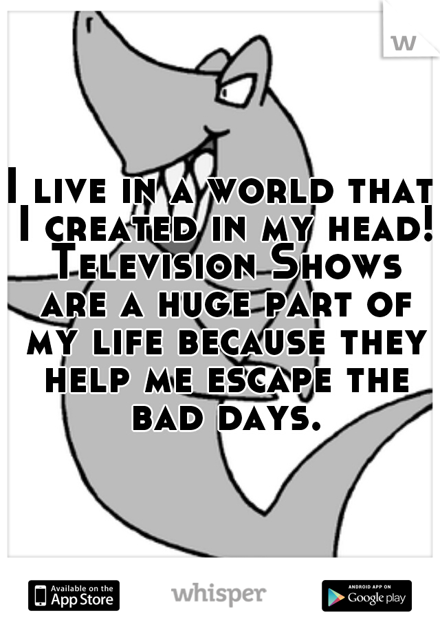 I live in a world that I created in my head! Television Shows are a huge part of my life because they help me escape the bad days.