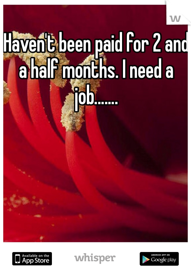 Haven't been paid for 2 and a half months. I need a job.......