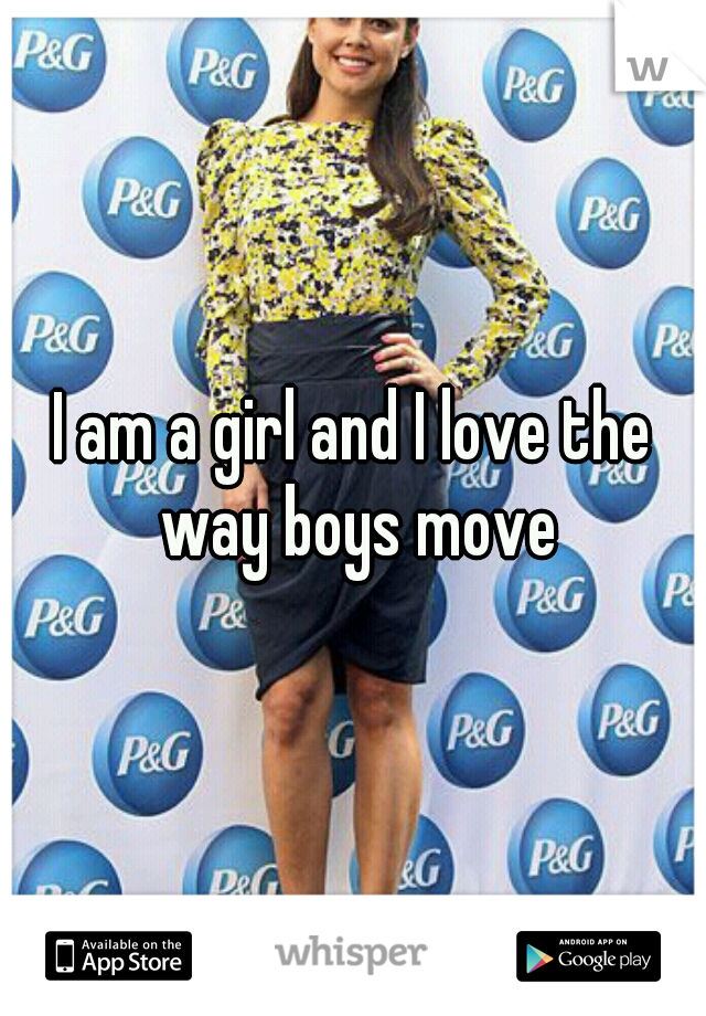 I am a girl and I love the way boys move