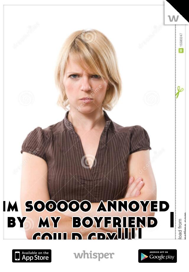 im sooooo annoyed  by  my  boyfriend  I could cry!!!!